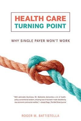 Health Care Turning Point - Why Single Payer Won't Work (Paperback): Roger M. Battistella