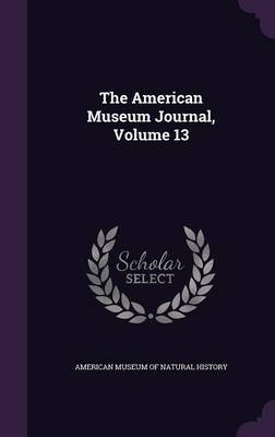The American Museum Journal, Volume 13 (Hardcover): American Museum of Natural History
