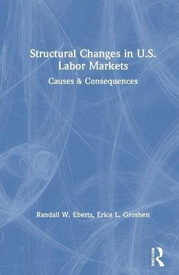 Structural Changes in U.S. Labour Markets: Causes and Consequences - Causes and Consequences (Hardcover, New): Randall E....