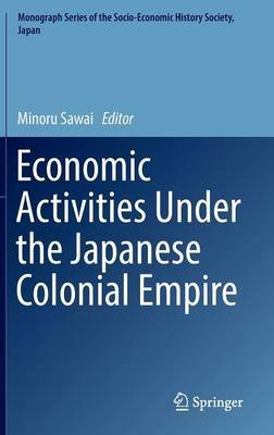 Economic Activities Under the Japanese Colonial Empire 2016 (Hardcover, 1st Ed. 2016): Minoru Sawai