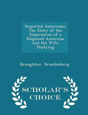 Imported Americans - The Story of the Experiences of a Disguised American and His Wife Studying - Scholar's Choice Edition...