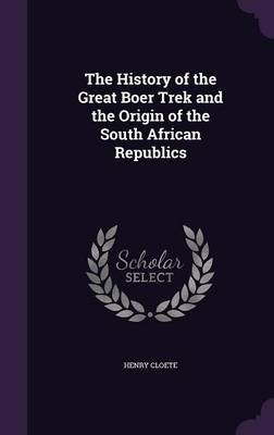 The History of the Great Boer Trek and the Origin of the South African Republics (Hardcover): Henry Cloete