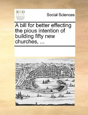 A Bill for Better Effecting the Pious Intention of Building Fifty New Churches, ... (Paperback): Multiple Contributors