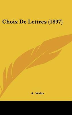 Choix de Lettres (1897) (English, French, Hardcover): A. Waltz