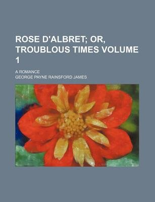 Rose D'Albret Volume 1; Or, Troublous Times. a Romance (Paperback): George Payne Rainsford James