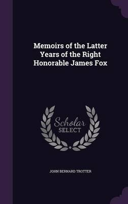 Memoirs of the Latter Years of the Right Honorable James Fox (Hardcover): John Bernard Trotter