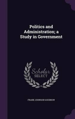 Politics and Administration; A Study in Government (Hardcover): Frank Johnson Goodnow