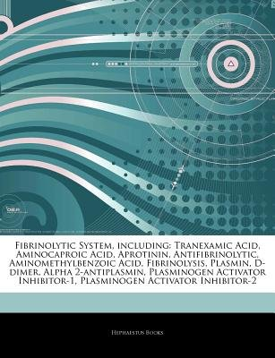 Articles on Fibrinolytic System, Including - Tranexamic Acid, Aminocaproic Acid, Aprotinin, Antifibrinolytic,...