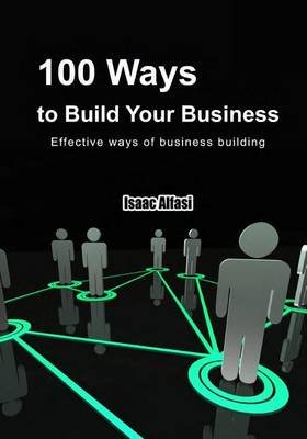 100 Ways to Build Your Business - Effective Ways of Business Building (Paperback): Isaac Alfasi