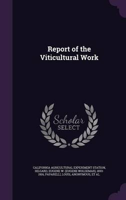 Report of the Viticultural Work (Hardcover): California Agricultural Experim Station, Eugene W 1833-1916 Hilgard, Louis...