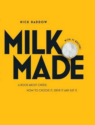 Milk Made - A Book About Cheese: How to Choose It, Serve It and Eat It (Hardcover): Nick Haddow