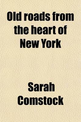 Old Roads from the Heart of New York; Journeys Today by Ways of Yesterday, Within Thirty Miles Around the Battery (Paperback):...