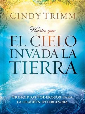Hasta Que El Cielo Invada La Tierra - Principios Poderosos Para La Oracion Intercesora (Spanish, Electronic book text): Cindy...