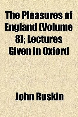 The Pleasures of England (Volume 8); Lectures Given in Oxford (Paperback): John Ruskin