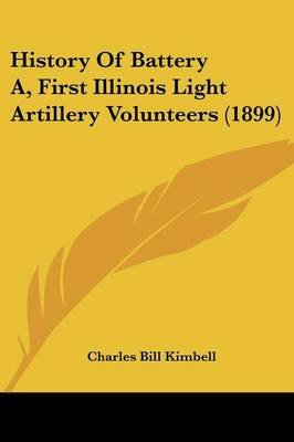 History of Battery A, First Illinois Light Artillery Volunteers (1899) (Paperback): Charles Bill Kimbell