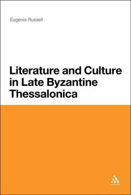 Literature and Culture in Late Byzantine Thessalonica (Electronic book text): Eugenia Russell