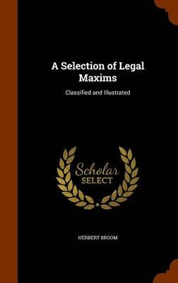 A Selection of Legal Maxims - Classified and Illustrated (Hardcover): Herbert Broom