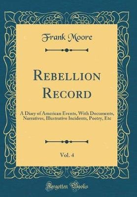 The Rebellion Record, Vol. 4 - A Diary of American Events, with Documents, Narratives, Illustrative Incidents, Poetry, Etc...