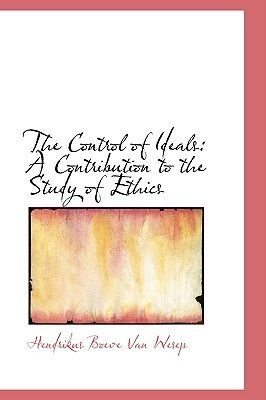 The Control of Ideals - A Contribution to the Study of Ethics (Hardcover): Hendrikus Boeve Van Wesep