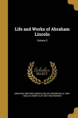 Life and Works of Abraham Lincoln; Volume 3 (Paperback): Abraham 1809-1865 Lincoln