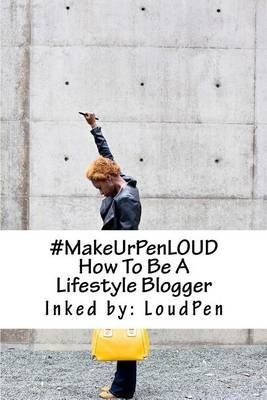 #MakeUrPenLOUD - How To Be A Lifestyle Blogger (Paperback): Loud Pen