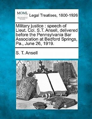 Military Justice - Speech of Lieut. Col. S.T. Ansell, Delivered Before the Pennsylvania Bar Association at Bedford Springs,...