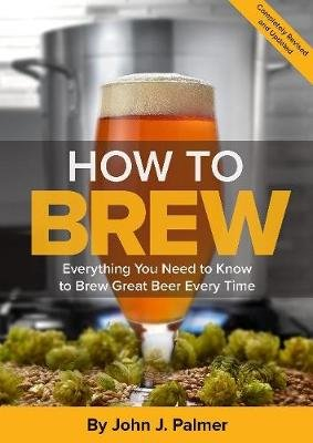 How To Brew - Everything You Need to Know to Brew Great Beer Every Time (Paperback, 4th): John J. Palmer