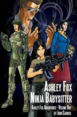 Ashley Fox - Ninja Babysitter - Ashley Fox Adventures - Volume One (Paperback): John Carrick