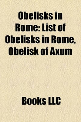 Obelisks in Rome - List of Obelisks in Rome, Obelisk of Axum (Paperback): Books Llc