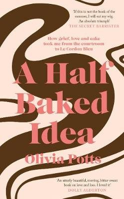 A Half Baked Idea - How grief, love and cake took me from the courtroom to Le Cordon Bleu (Hardcover): Olivia Potts
