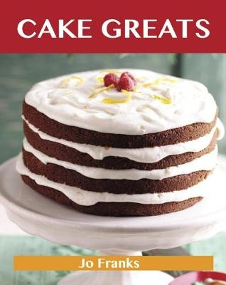 Cake Greats: Delicious Cake Recipes, the Top 100 Cake Recipes (Electronic book text):