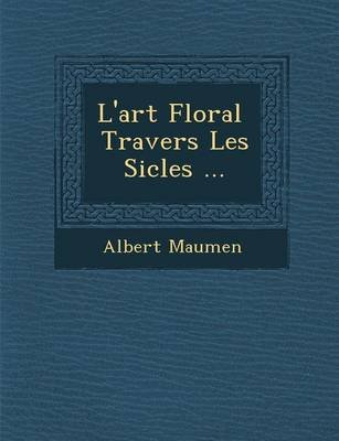 L'Art Floral Travers Les Si Cles ... (French, Paperback): Albert Maumen