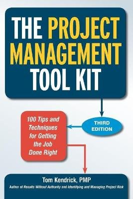The Project Management Tool Kit: 100 Tips and Techniques for Getting the Job Done Right (Paperback, 3rd edition): Tom Kendrick