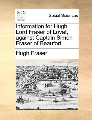 Information for Hugh Lord Fraser of Lovat, Against Captain Simon Fraser of Beaufort. (Paperback): Hugh Fraser