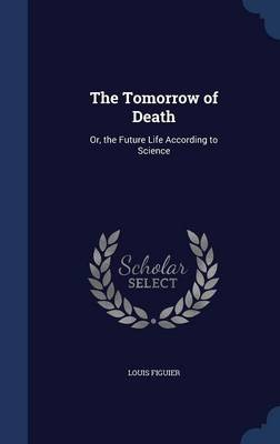 The Tomorrow of Death - Or, the Future Life According to Science (Hardcover): Louis Figuier
