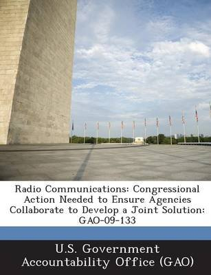 Radio Communications - Congressional Action Needed to Ensure Agencies Collaborate to Develop a Joint Solution: Gao-09-133...