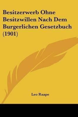 Besitzerwerb Ohne Besitzwillen Nach Dem Burgerlichen Gesetzbuch (1901) (English, German, Paperback): Leo Raape