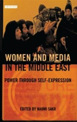 Women and Media in the Middle East - Power Through Self-expression (Paperback, New): Naomi Sakr