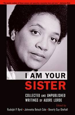 I Am Your Sister Collected and Unpublished Writings of Audre Lorde (Paperback): Rudolph P. Byrd, Johnetta Betsch Cole, Beverly...