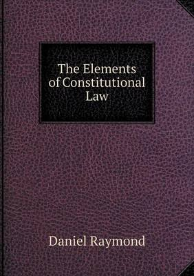 The Elements of Constitutional Law (Paperback): Daniel Raymond