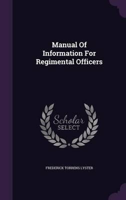 Manual of Information for Regimental Officers (Hardcover): Frederick Torrens Lyster