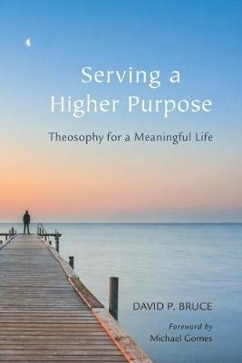 Serving a Higher Purpose - Theosophy for a Meaningful Life (Paperback): David P. Bruce