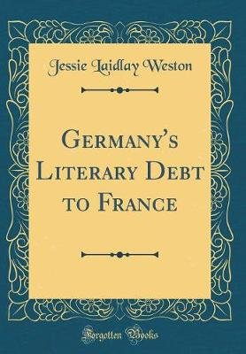 Germany's Literary Debt to France (Classic Reprint) (Hardcover): Jessie Laidlay Weston