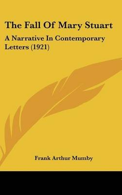 The Fall of Mary Stuart - A Narrative in Contemporary Letters (1921) (Hardcover): Frank Arthur Mumby