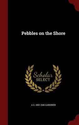 Pebbles on the Shore (Hardcover): A G 1865-1946 Gardiner