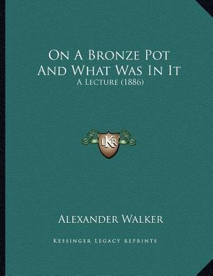On a Bronze Pot and What Was in It - A Lecture (1886) (Paperback): Alexander Walker