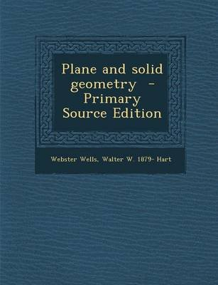 Plane and Solid Geometry (Paperback): Webster Wells, Walter W. 1879 Hart