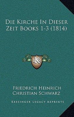 Die Kirche in Dieser Zeit Books 1-3 (1814) (German, Paperback): Friedrich Heinrich Christian Schwarz