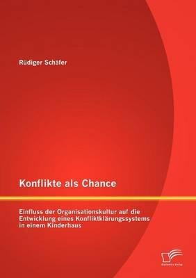 Konflikte ALS Chance - Einfluss Der Organisationskultur Auf Die Entwicklung Eines Konfliktkl Rungssystems in Einem Kinderhaus...