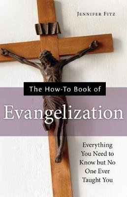 The How-To Book of Evangelization - Everything You Need to Know But No One Ever Taught You (Paperback): Jennifer Fitz